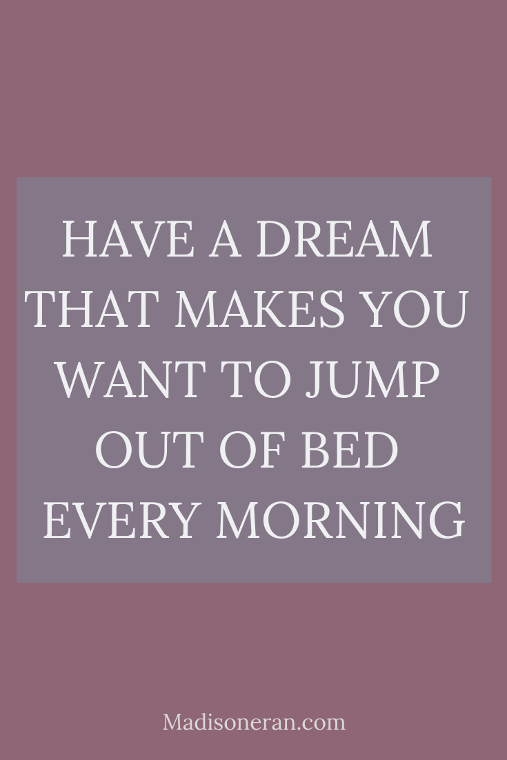 HAVE A DREAM THAT MAKES YOU WANT TO JUMP OUT OF BED EVERY MORNING