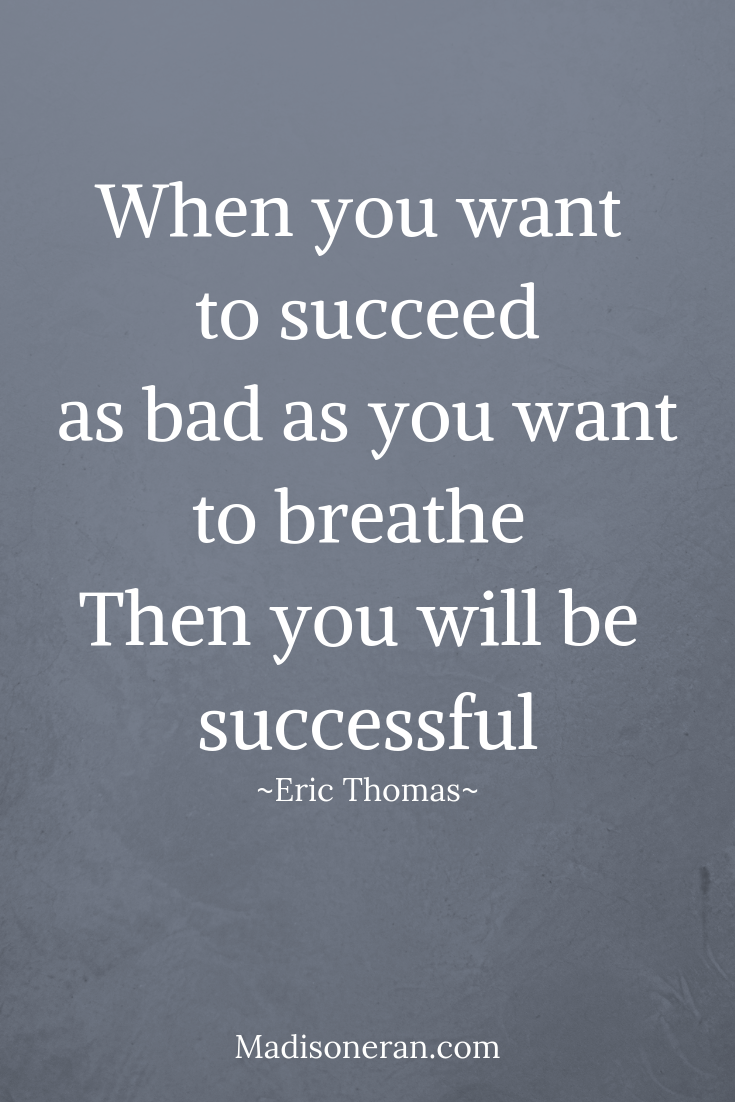 When you want to succeed as bad as you want to breathe. Then you will be successful.