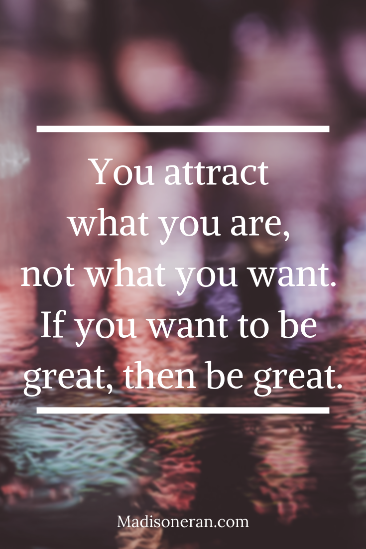 You attract what you are, not what you want. If you want to be great, then be great