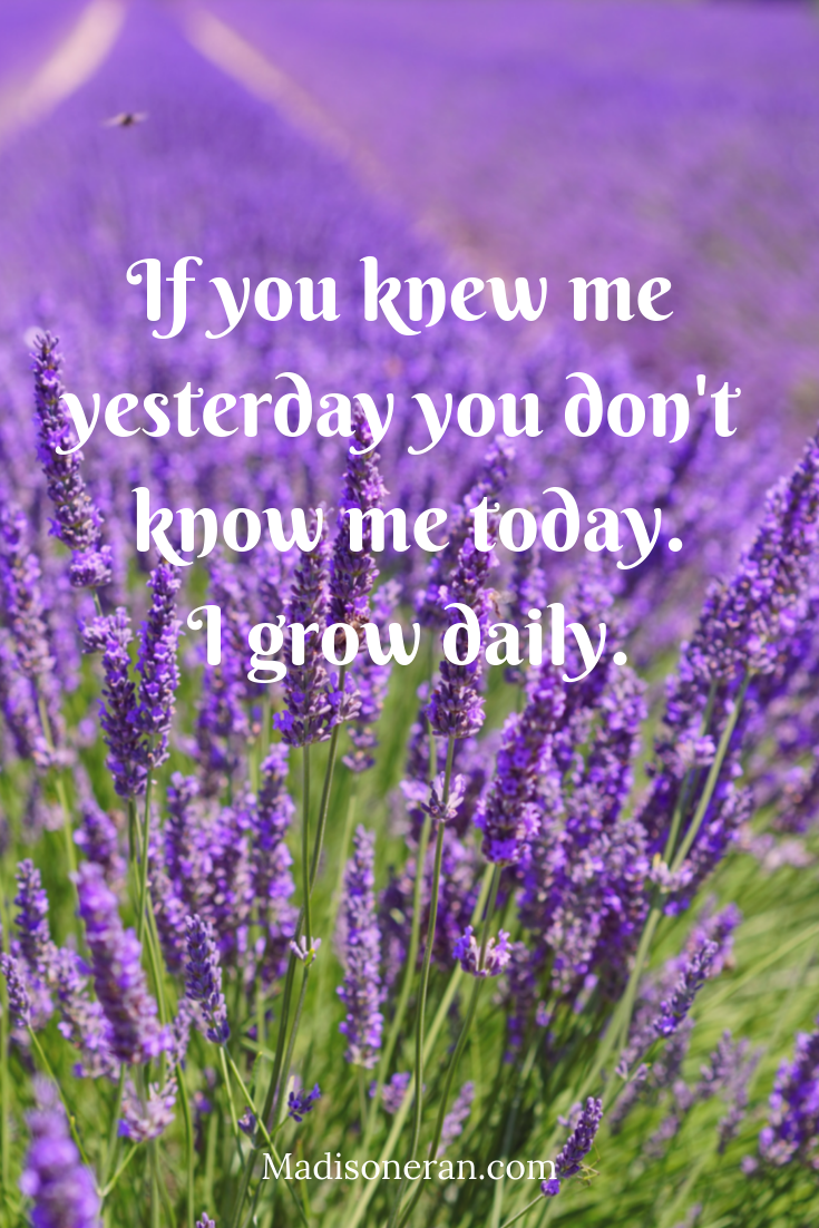 If you knew me yesterday you don't know me today. I grow daily.