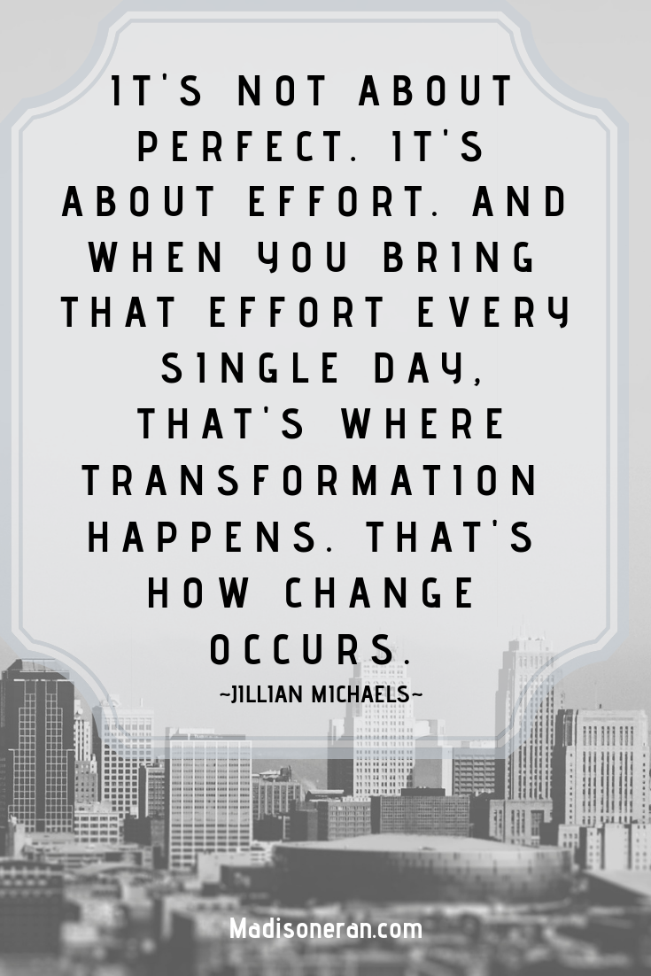 IT'S NOT ABOUT PERFECT. IT'S ABOUT EFFORT. AND WHEN YOU BRING THAT EFFORT EVERY SINGLE DAY, THAT'S WHERE TRANSFORMATION HAPPENS. THAT'S HOW CHANGE OCCURS. ~Jillian Michaels