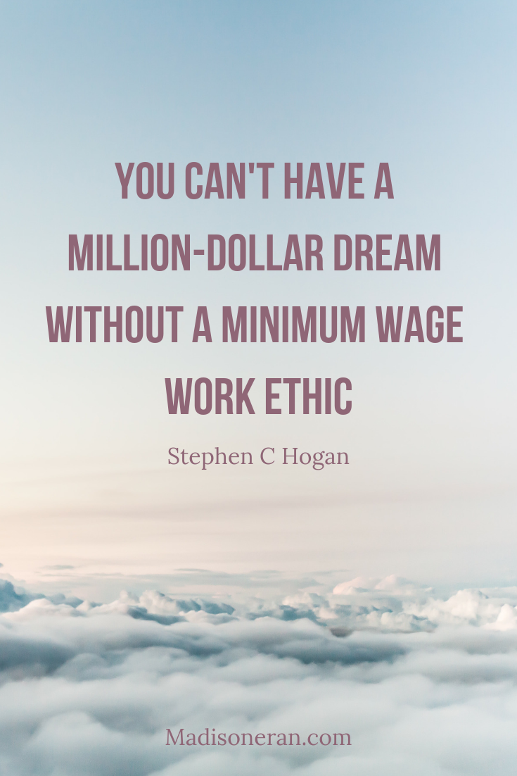 You can't have a million-dollar dream without a minimum wage work ethic