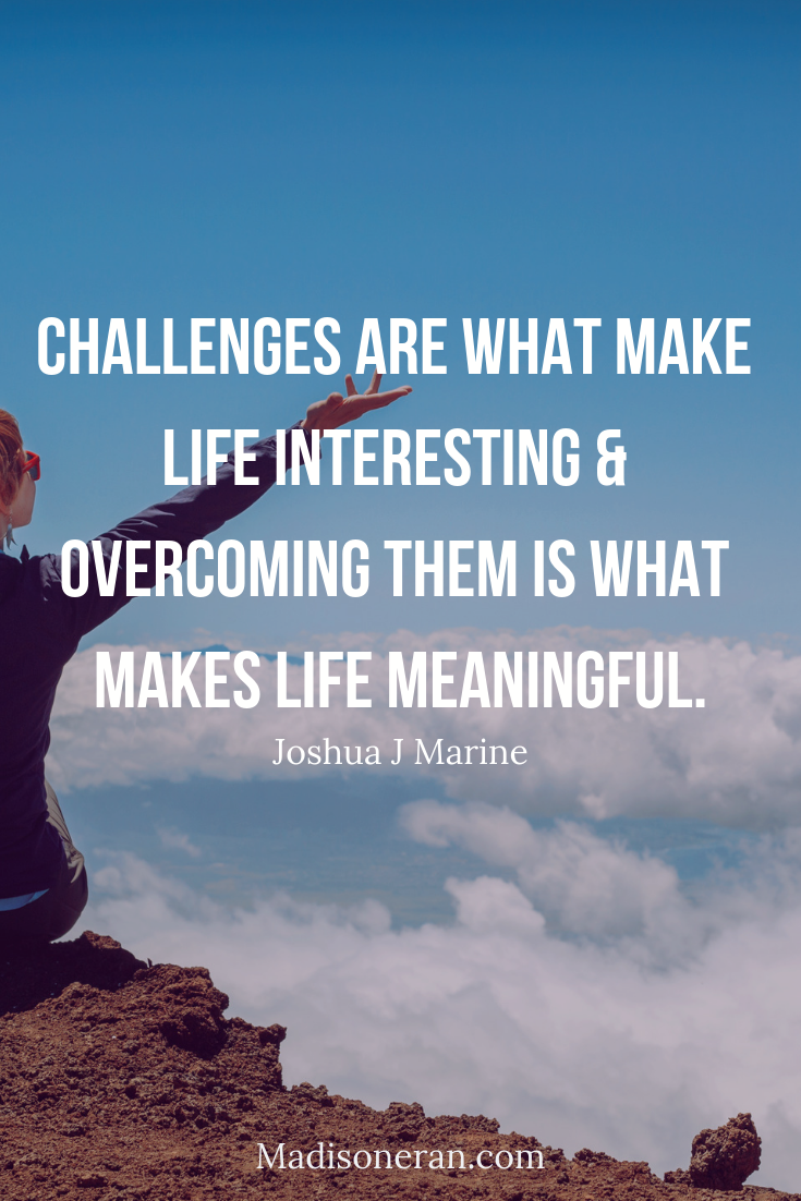 Challenges are what make life interesting & overcoming them is what makes life meaningful.