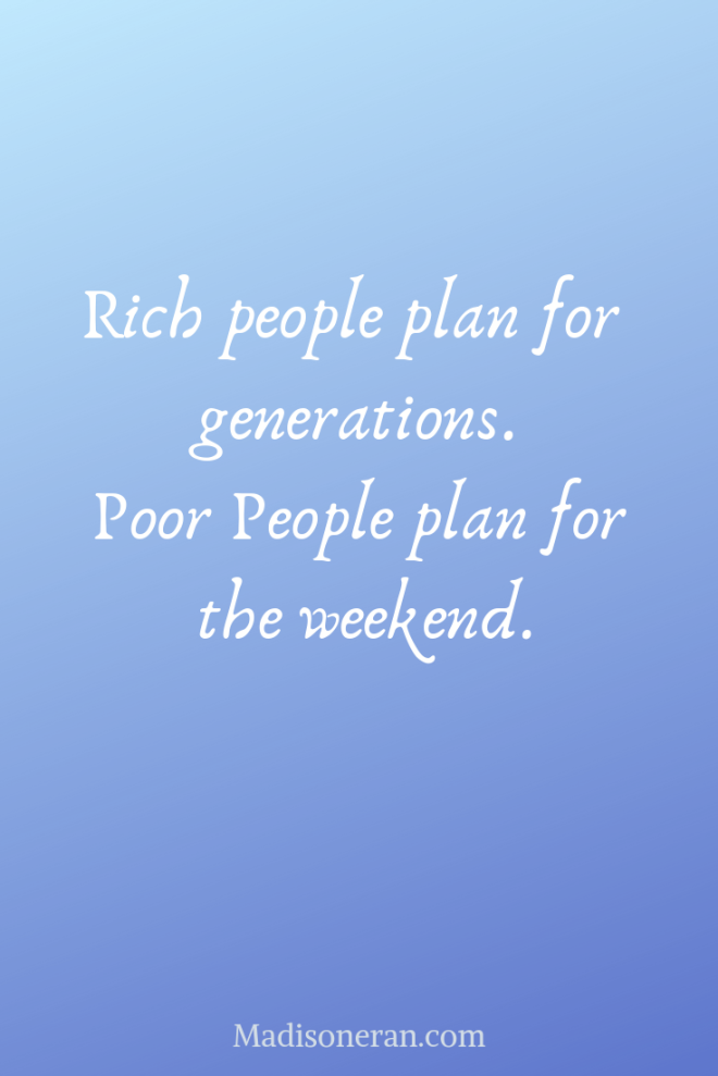 Rich people plan for generations. Poor People plan for the weekend.