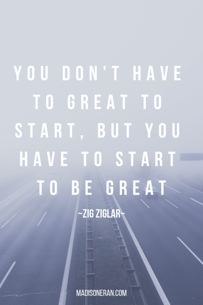 YOU DON'T HAVE TO GREAT TO START, BUT YOU HAVE TO START TO BE GREAT