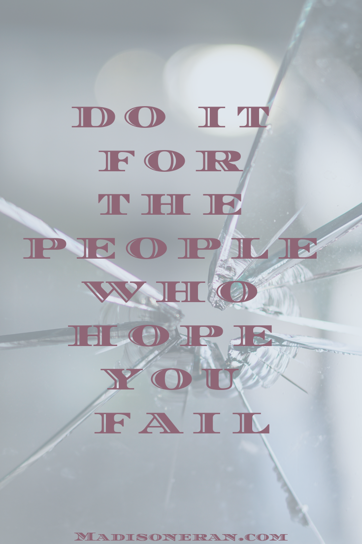 DO IT FOR THE PEOPLE WHO HOPE YOU FAIL