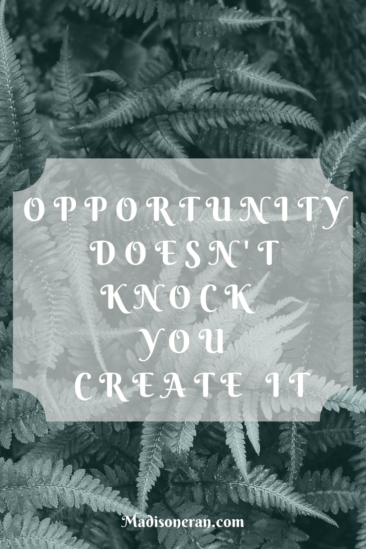 OPPORTUNITY DOESN'T KNOCK YOU CREATE IT